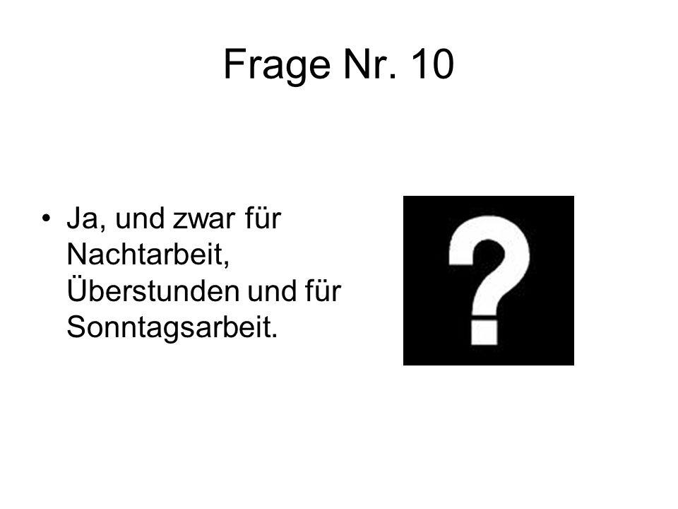 Frage Nr. 10 Ja, und zwar für Nachtarbeit, Überstunden und für Sonntagsarbeit.