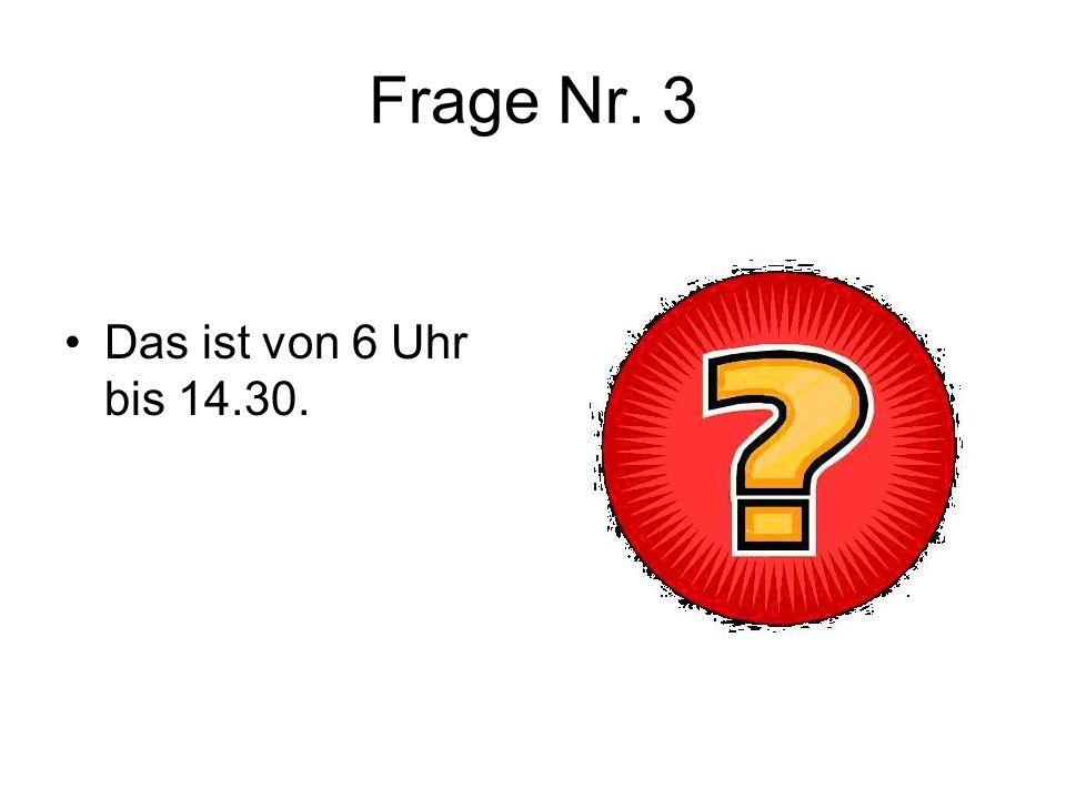 Frage Nr. 3 Das ist von 6 Uhr bis 14.30.