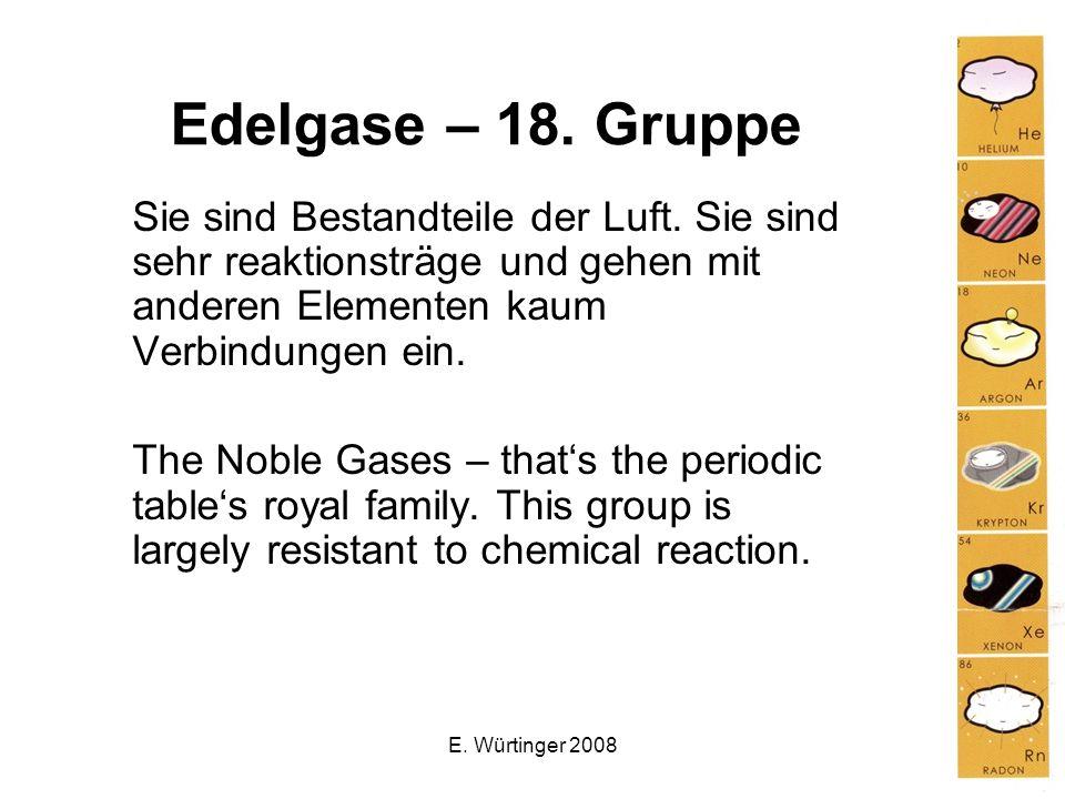 Edelgase – 18. Gruppe Sie sind Bestandteile der Luft. Sie sind sehr reaktionsträge und gehen mit anderen Elementen kaum Verbindungen ein.