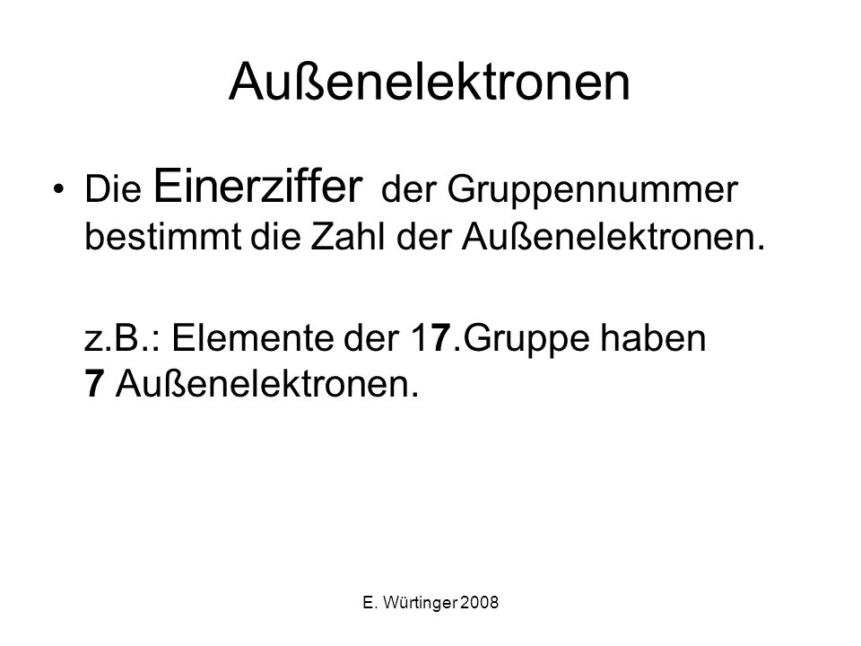 Außenelektronen Die Einerziffer der Gruppennummer bestimmt die Zahl der Außenelektronen. z.B.: Elemente der 17.Gruppe haben 7 Außenelektronen.