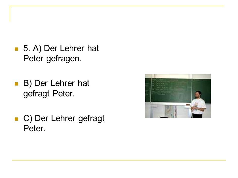 5. A) Der Lehrer hat Peter gefragen.