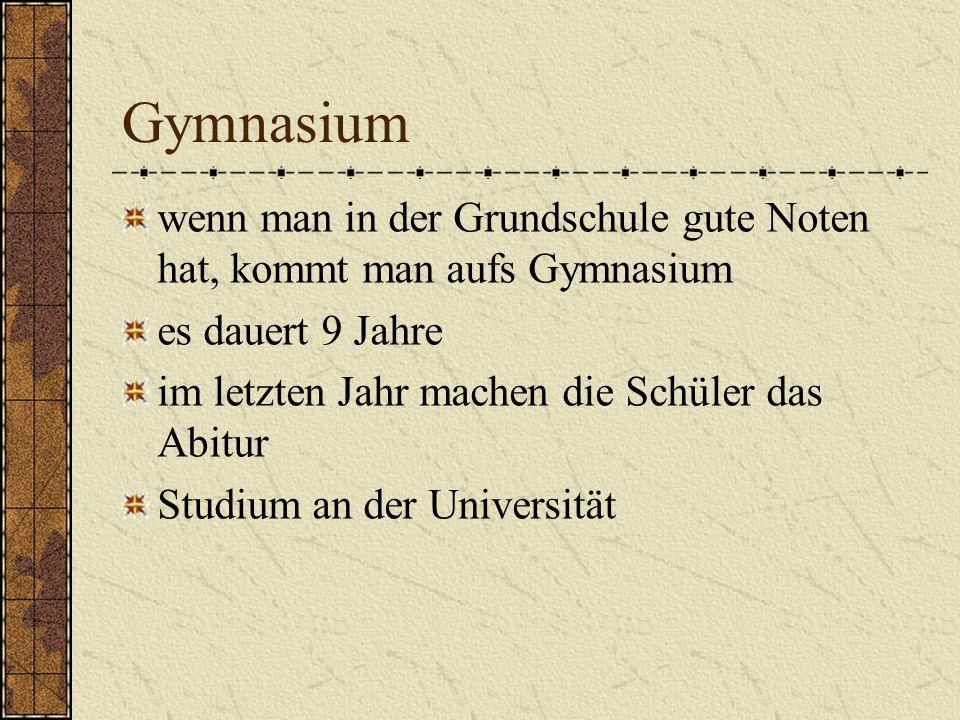 Gymnasium wenn man in der Grundschule gute Noten hat, kommt man aufs Gymnasium. es dauert 9 Jahre.