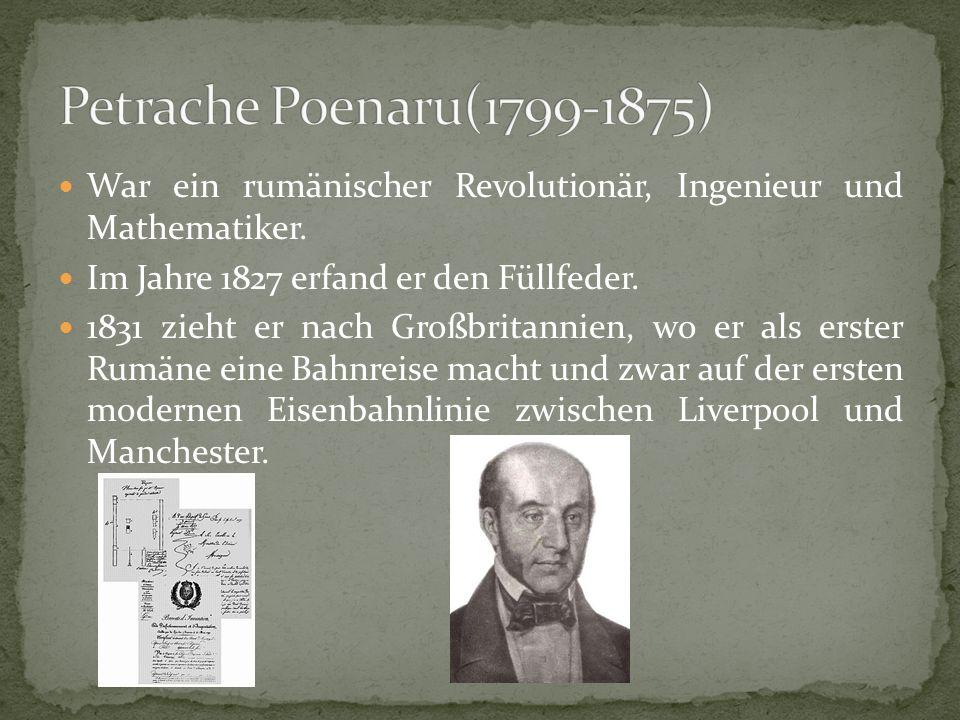 Petrache Poenaru(1799-1875) War ein rumänischer Revolutionär, Ingenieur und Mathematiker. Im Jahre 1827 erfand er den Füllfeder.