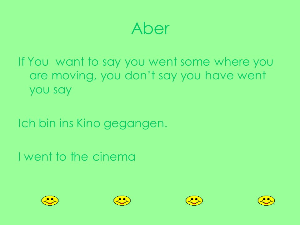Aber If You want to say you went some where you are moving, you don't say you have went you say. Ich bin ins Kino gegangen.