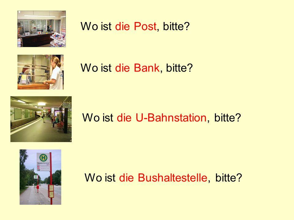 Wo ist die Post, bitte. Wo ist die Bank, bitte. Wo ist die U-Bahnstation, bitte.