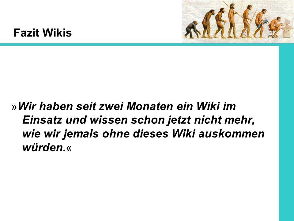 Fazit Wikis »Wir haben seit zwei Monaten ein Wiki im Einsatz und wissen schon jetzt nicht mehr, wie wir jemals ohne dieses Wiki auskommen würden.«