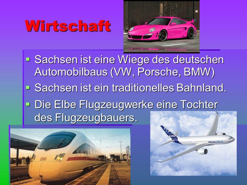 Wirtschaft Sachsen ist eine Wiege des deutschen Automobilbaus (VW, Porsche, BMW) Sachsen ist ein traditionelles Bahnland.