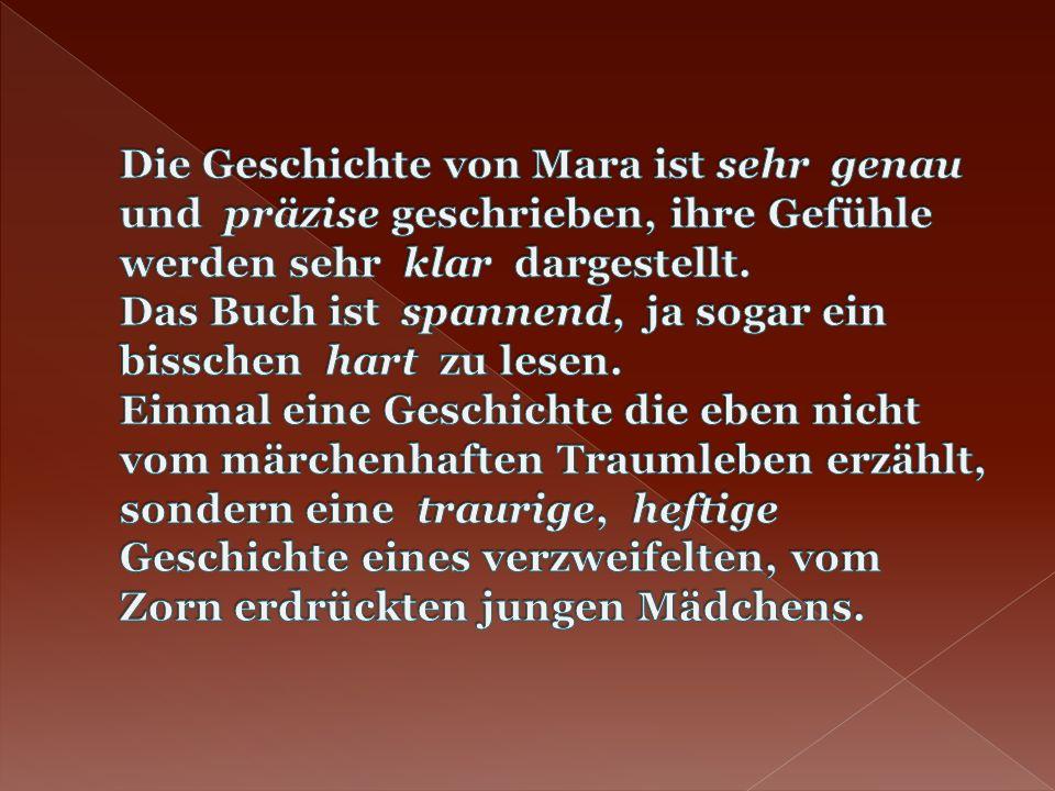 Die Geschichte von Mara ist sehr genau und präzise geschrieben, ihre Gefühle werden sehr klar dargestellt.