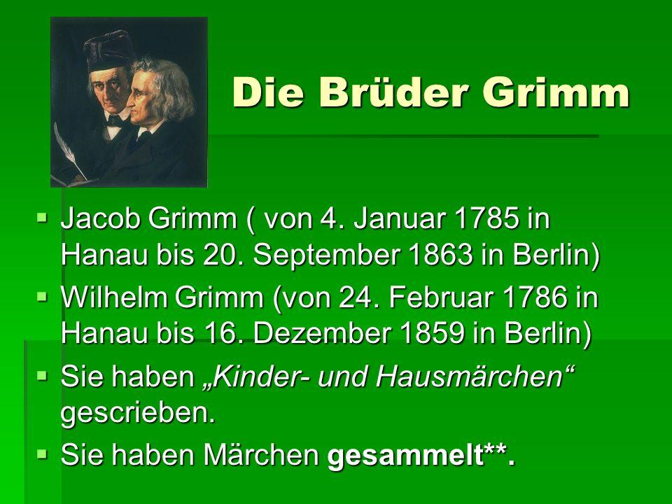 Die Brüder Grimm Jacob Grimm ( von 4. Januar 1785 in Hanau bis 20. September 1863 in Berlin)