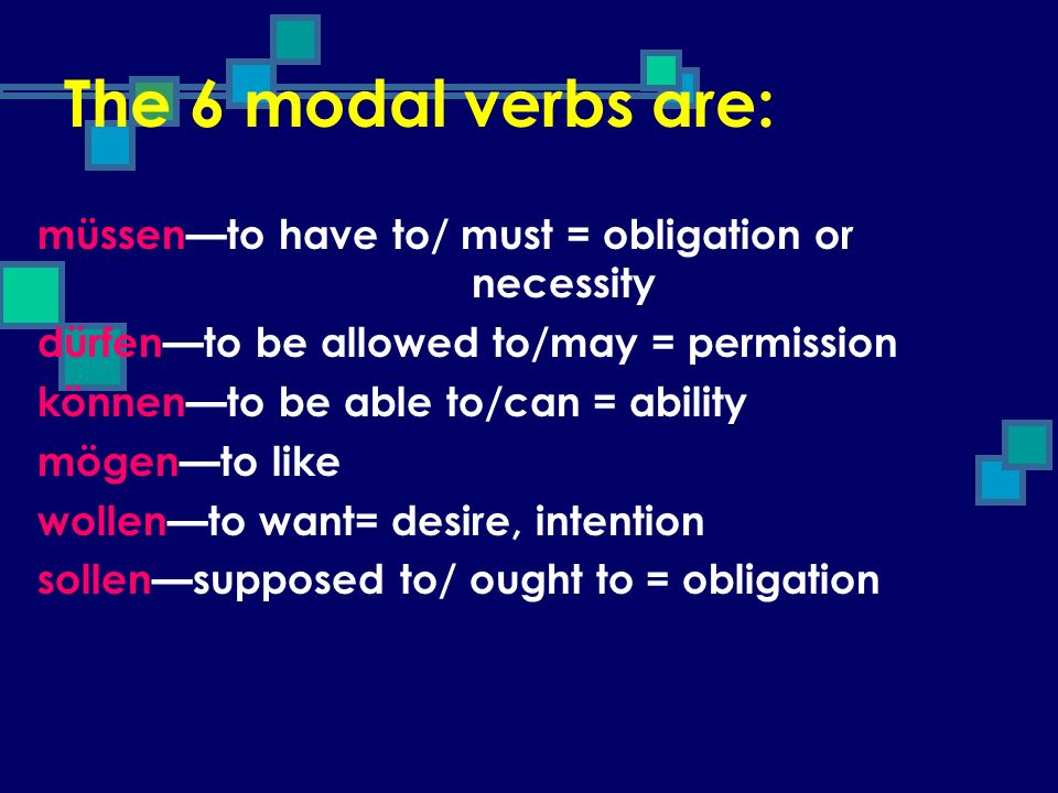 The 6 modal verbs are: müssen—to have to/ must = obligation or necessity. dürfen—to be allowed to/may = permission.