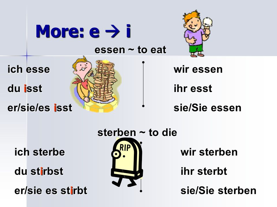 More: e  i essen ~ to eat ich esse wir essen du isst ihr esst