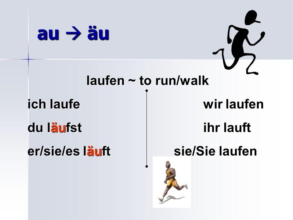 au  äu laufen ~ to run/walk ich laufe wir laufen du läufst ihr lauft
