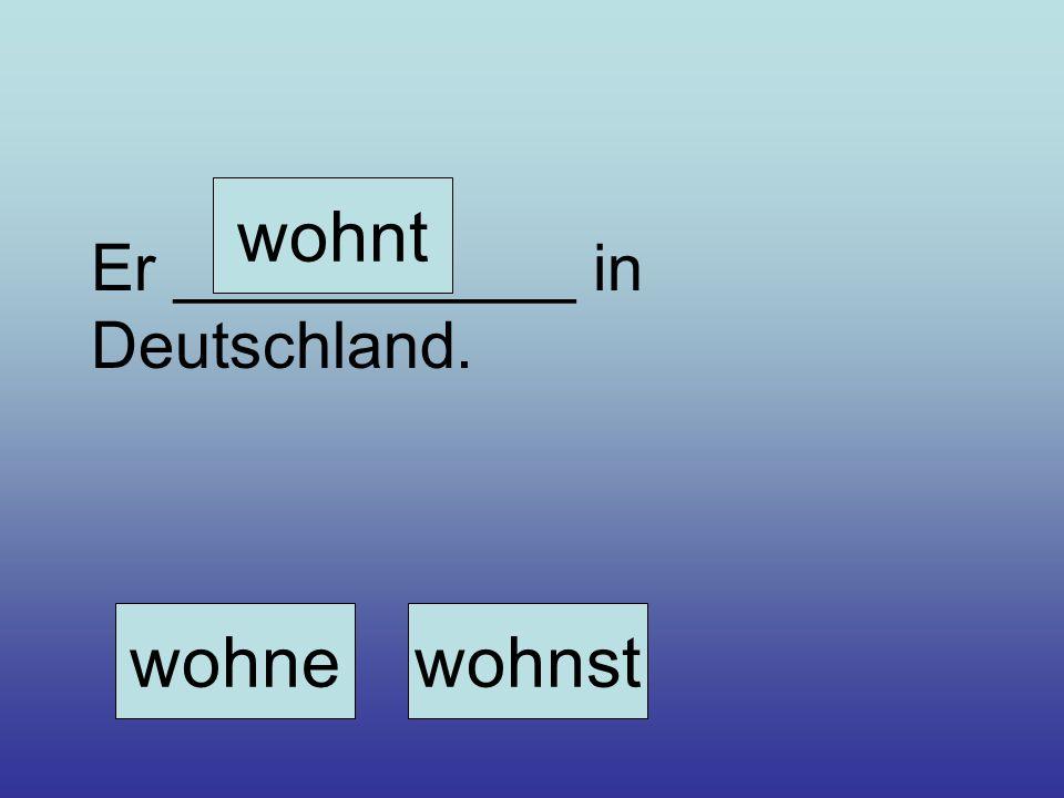 wohnt Er ___________ in Deutschland. wohne wohnst