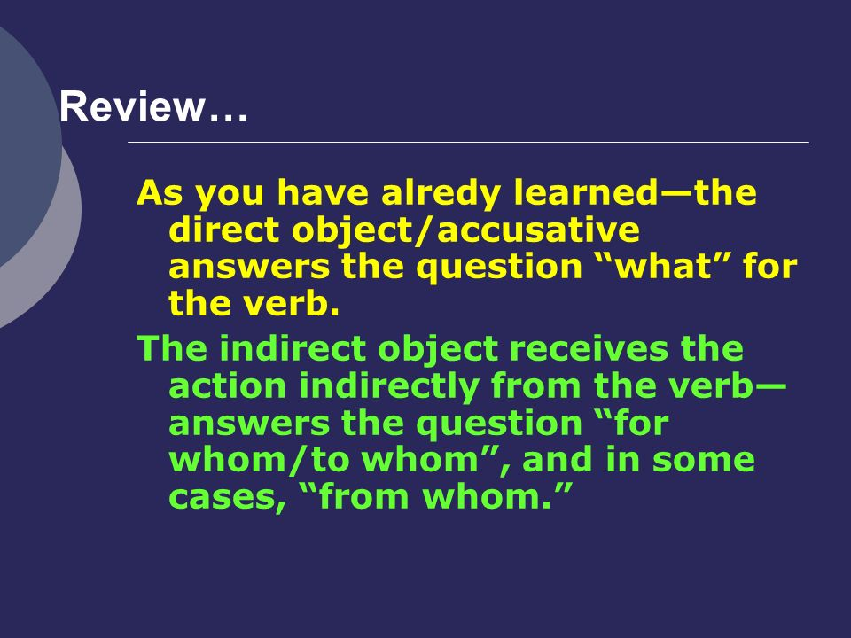 Review… As you have alredy learned—the direct object/accusative answers the question what for the verb.