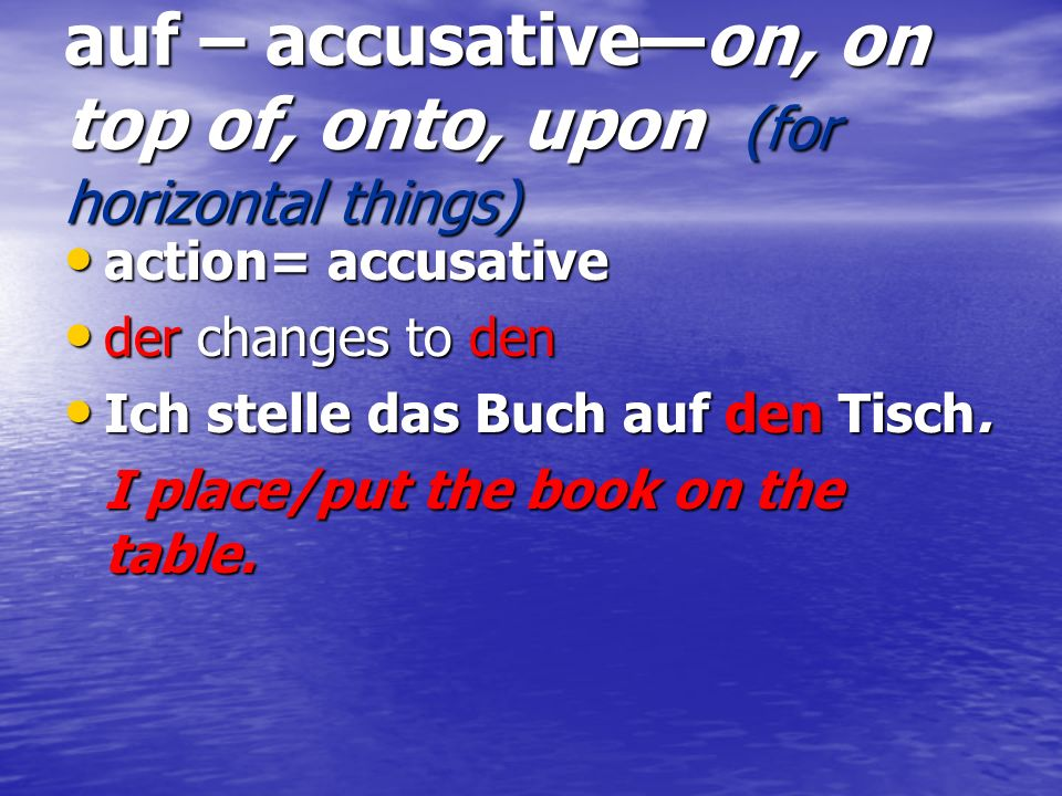 auf – accusative—on, on top of, onto, upon (for horizontal things)