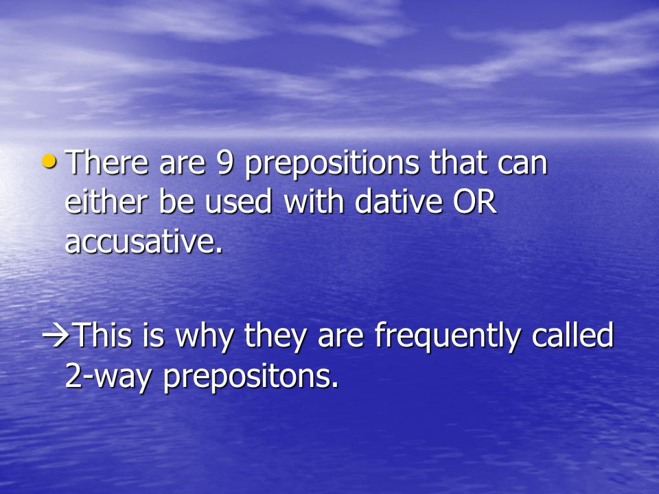 There are 9 prepositions that can either be used with dative OR accusative.