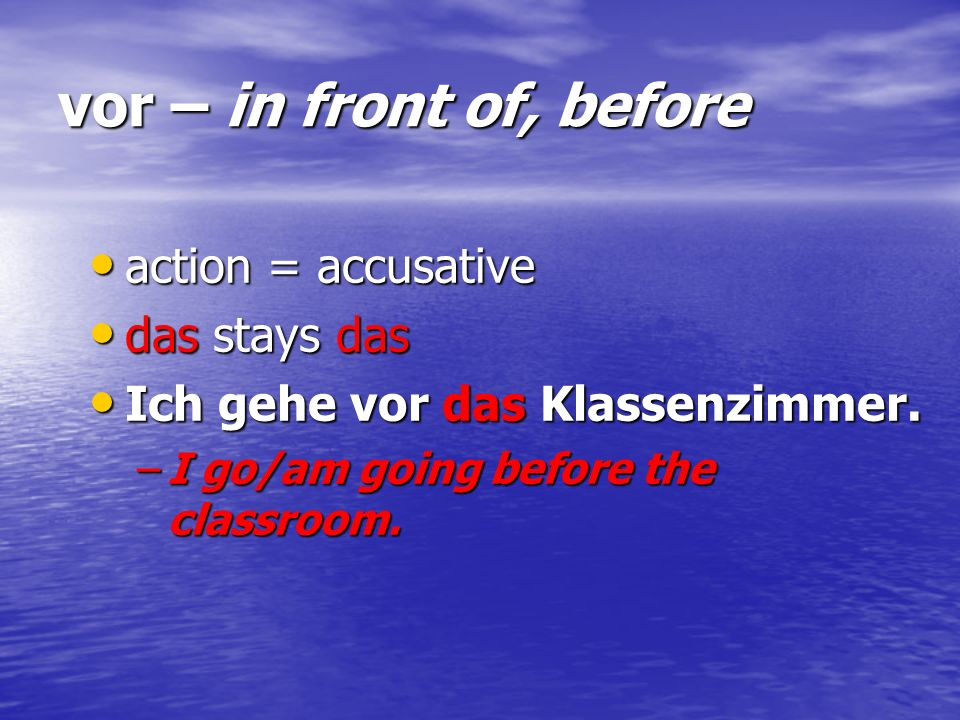vor – in front of, before action = accusative das stays das