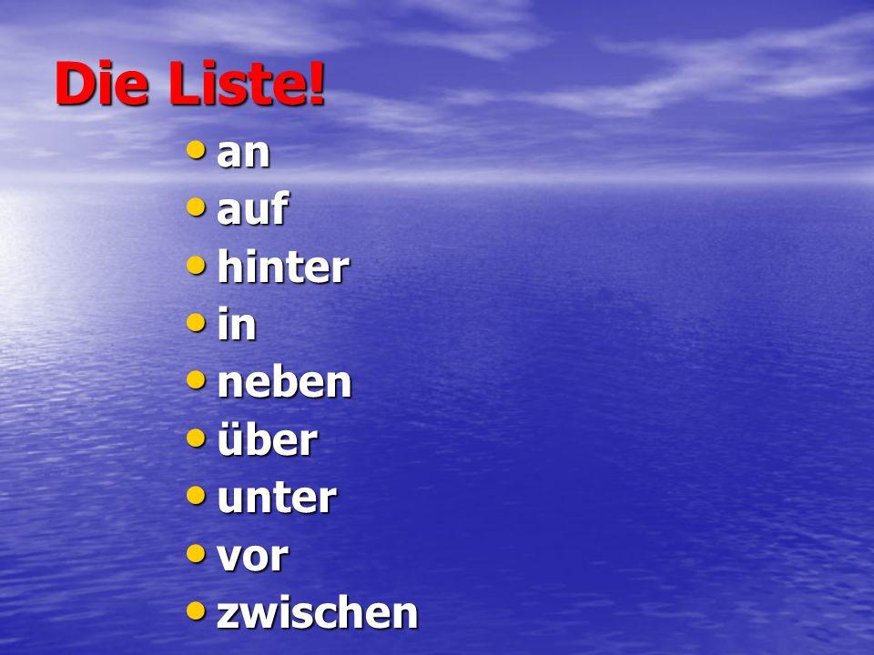 Die Liste! an auf hinter in neben über unter vor zwischen