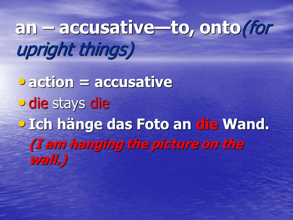 an – accusative—to, onto(for upright things)