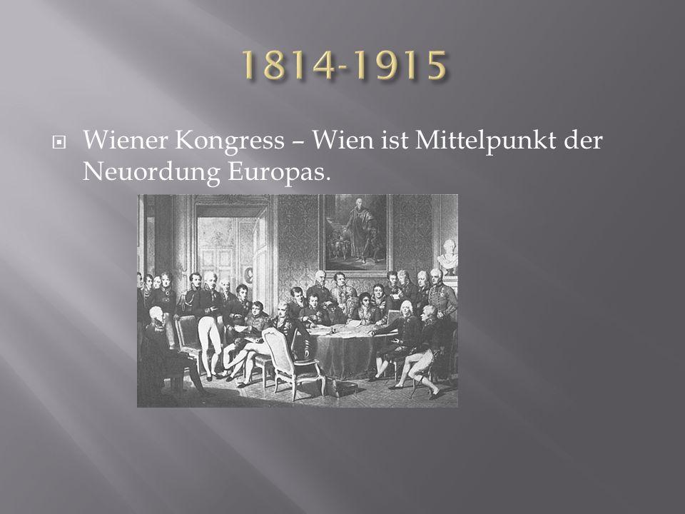 1814-1915 Wiener Kongress – Wien ist Mittelpunkt der Neuordung Europas.