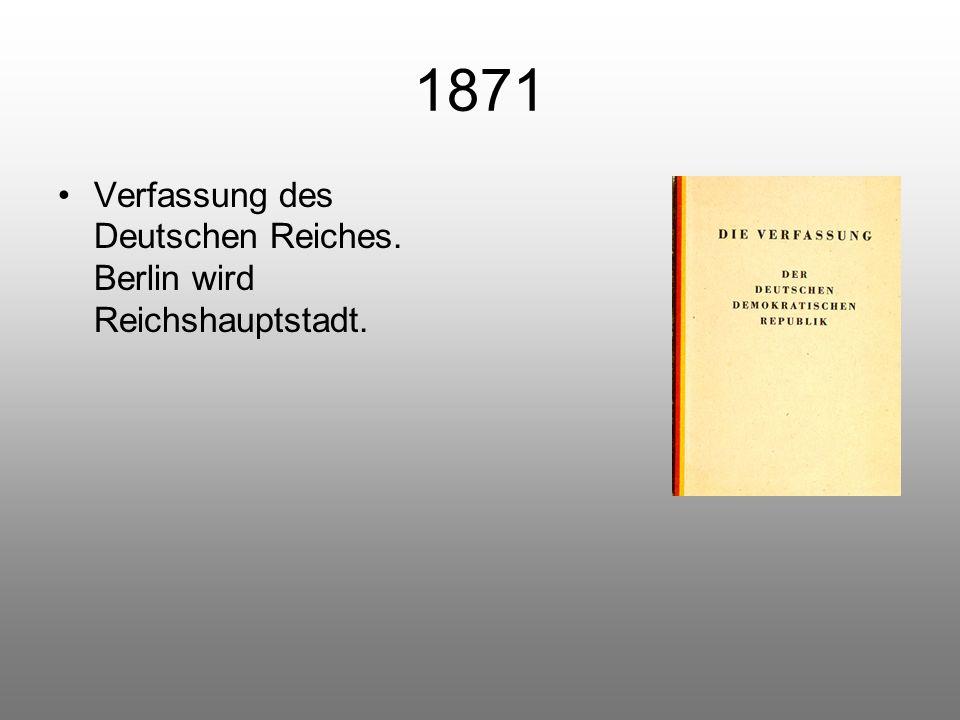 1871 Verfassung des Deutschen Reiches. Berlin wird Reichshauptstadt.