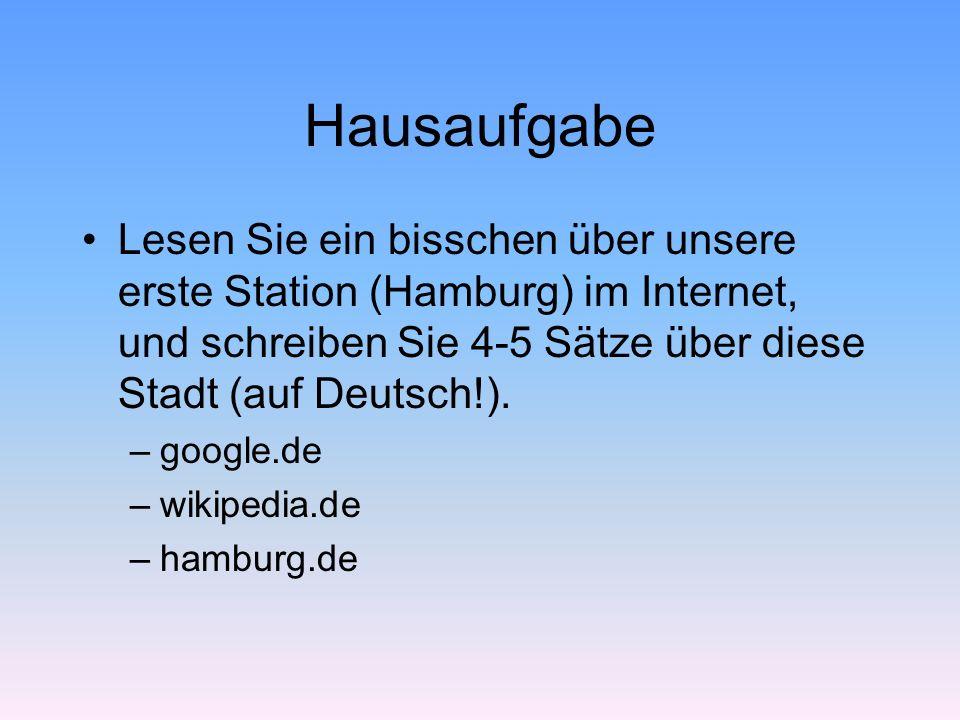 Hausaufgabe Lesen Sie ein bisschen über unsere erste Station (Hamburg) im Internet, und schreiben Sie 4-5 Sätze über diese Stadt (auf Deutsch!).