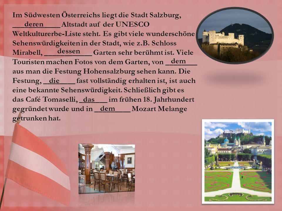 Im Südwesten Österreichs liegt die Stadt Salzburg, ____________ Altstadt auf der UNESCO Weltkulturerbe-Liste steht. Es gibt viele wunderschöne Sehenswürdigkeiten in der Stadt, wie z.B. Schloss Mirabell, ____________ Garten sehr berühmt ist. Viele Touristen machen Fotos von dem Garten, von ________ aus man die Festung Hohensalzburg sehen kann. Die Festung, ________ fast vollständig erhalten ist, ist auch eine bekannte Sehenswürdigkeit. Schließlich gibt es das Café Tomaselli, _______ im frühen 18. Jahrhundert gegründet wurde und in _________ Mozart Melange getrunken hat.