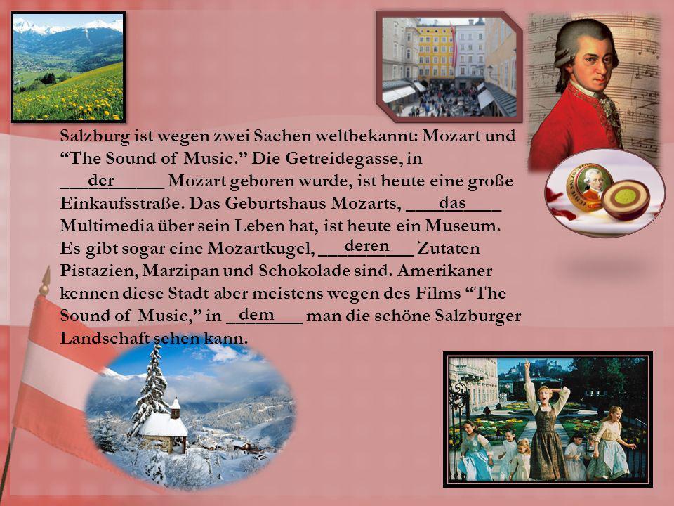 Salzburg ist wegen zwei Sachen weltbekannt: Mozart und The Sound of Music. Die Getreidegasse, in ___________ Mozart geboren wurde, ist heute eine große Einkaufsstraße. Das Geburtshaus Mozarts, __________ Multimedia über sein Leben hat, ist heute ein Museum. Es gibt sogar eine Mozartkugel, __________ Zutaten Pistazien, Marzipan und Schokolade sind. Amerikaner kennen diese Stadt aber meistens wegen des Films The Sound of Music, in ________ man die schöne Salzburger Landschaft sehen kann.
