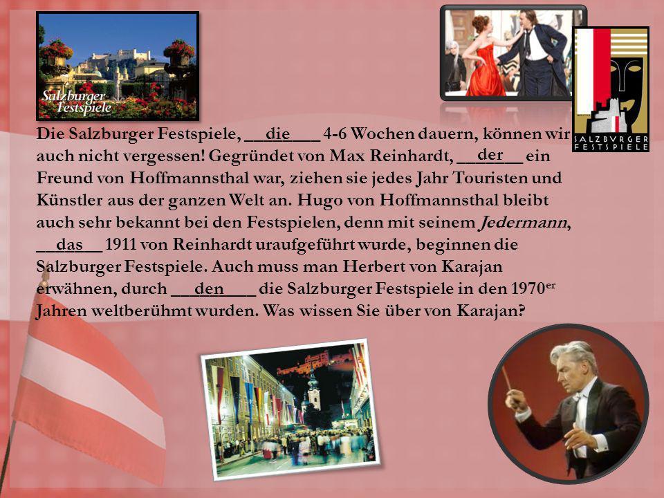 Die Salzburger Festspiele, ________ 4-6 Wochen dauern, können wir auch nicht vergessen! Gegründet von Max Reinhardt, _______ ein Freund von Hoffmannsthal war, ziehen sie jedes Jahr Touristen und Künstler aus der ganzen Welt an. Hugo von Hoffmannsthal bleibt auch sehr bekannt bei den Festspielen, denn mit seinem Jedermann, _______ 1911 von Reinhardt uraufgeführt wurde, beginnen die Salzburger Festspiele. Auch muss man Herbert von Karajan erwähnen, durch _________ die Salzburger Festspiele in den 1970er Jahren weltberühmt wurden. Was wissen Sie über von Karajan