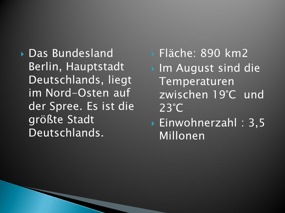 Das Bundesland Berlin, Hauptstadt Deutschlands, liegt im Nord-Osten auf der Spree. Es ist die größte Stadt Deutschlands.