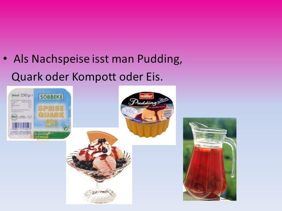 Als Nachspeise isst man Pudding,