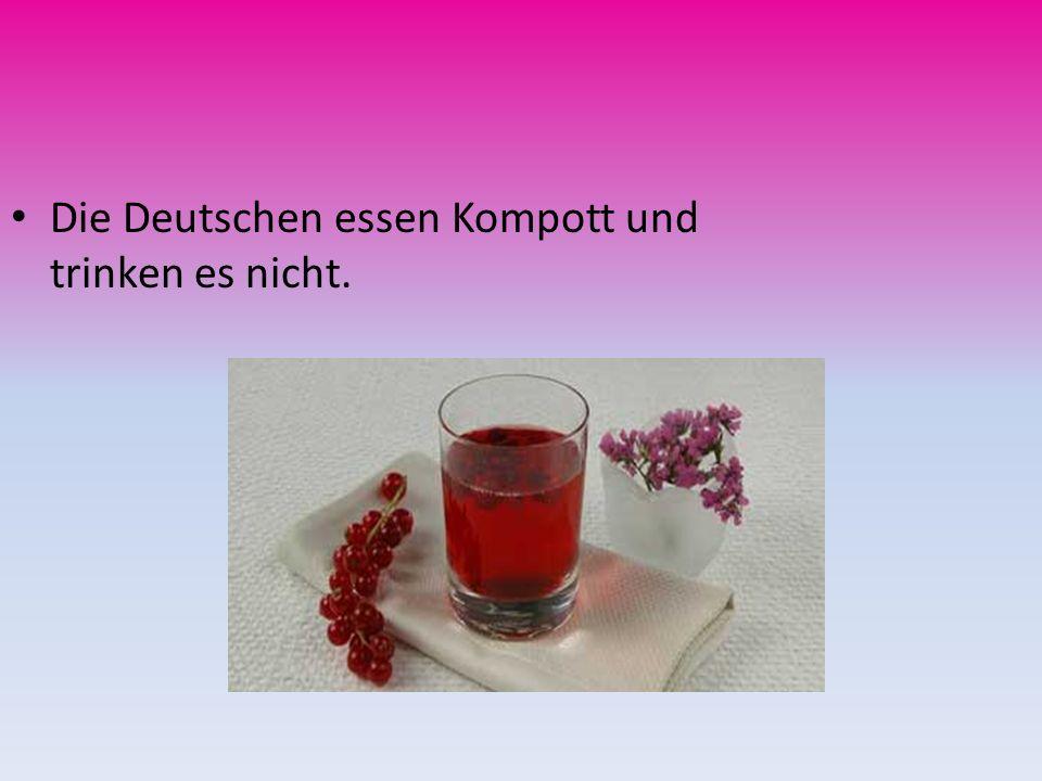 Die Deutschen essen Kompott und trinken es nicht.