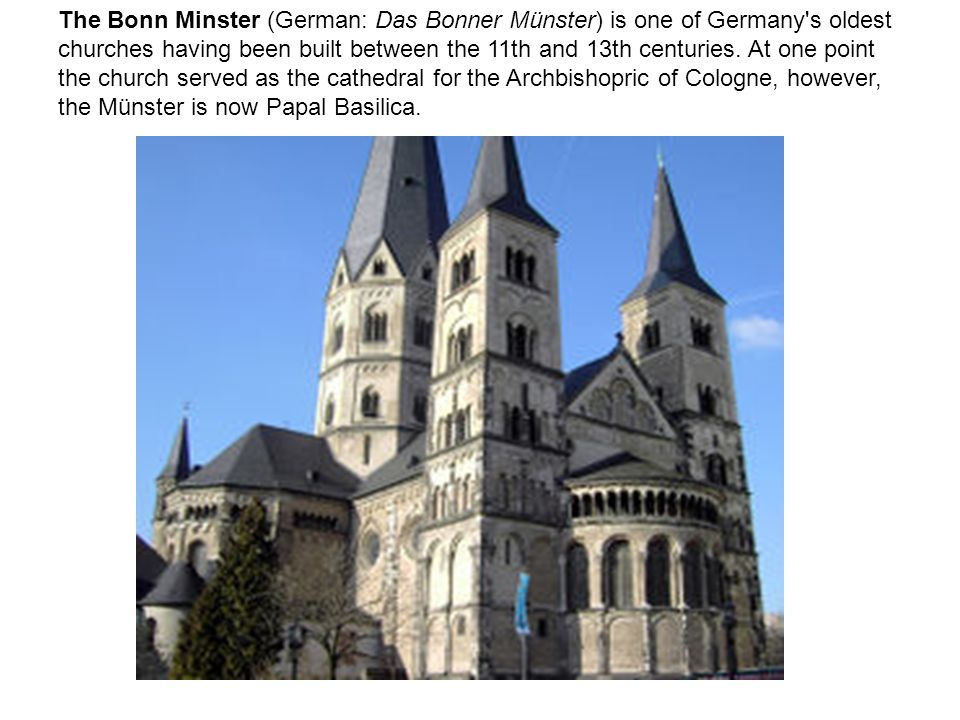 The Bonn Minster (German: Das Bonner Münster) is one of Germany s oldest churches having been built between the 11th and 13th centuries.