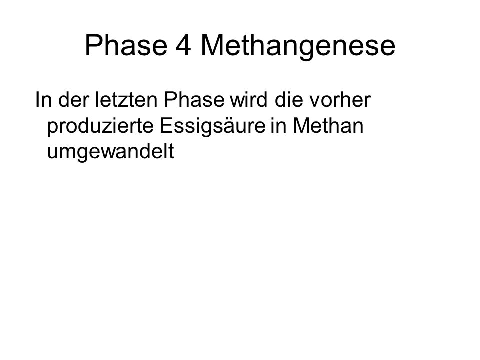 Phase 4 MethangeneseIn der letzten Phase wird die vorher produzierte Essigsäure in Methan umgewandelt.