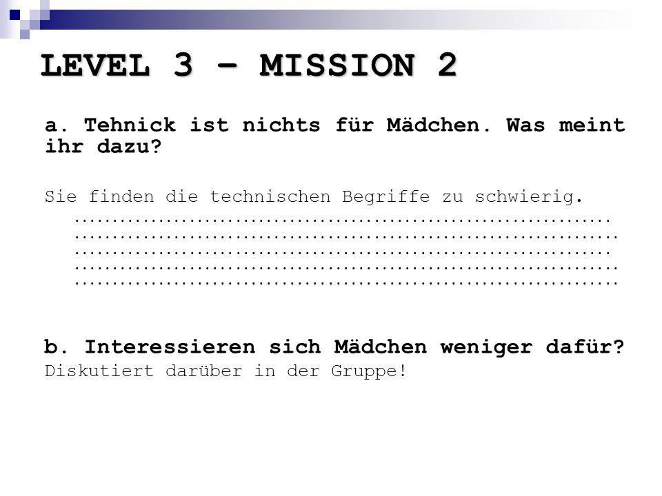 LEVEL 3 – MISSION 2 a. Tehnick ist nichts für Mädchen. Was meint ihr dazu Sie finden die technischen Begriffe zu schwierig.