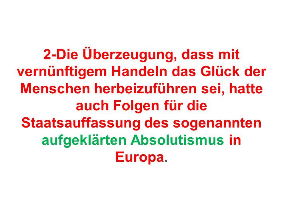 2-Die Überzeugung, dass mit vernünftigem Handeln das Glück der Menschen herbeizuführen sei, hatte auch Folgen für die Staatsauffassung des sogenannten aufgeklärten Absolutismus in Europa.