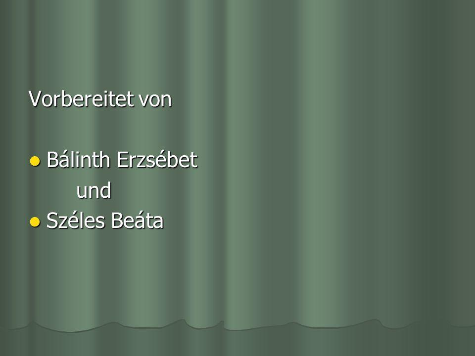 Vorbereitet von Bálinth Erzsébet und Széles Beáta