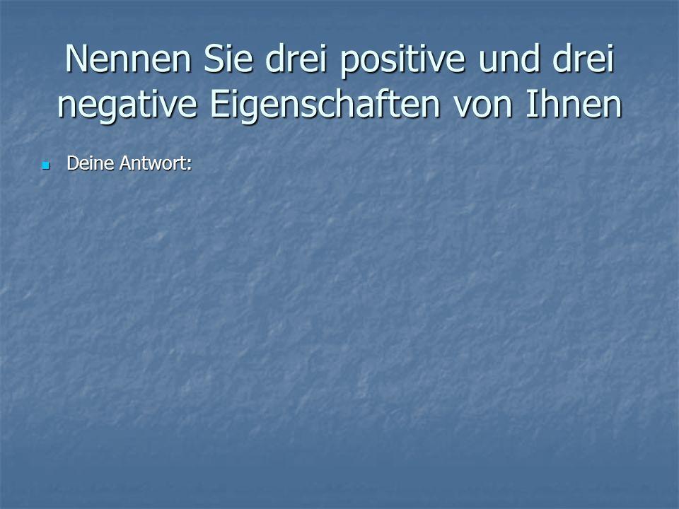 Nennen Sie drei positive und drei negative Eigenschaften von Ihnen