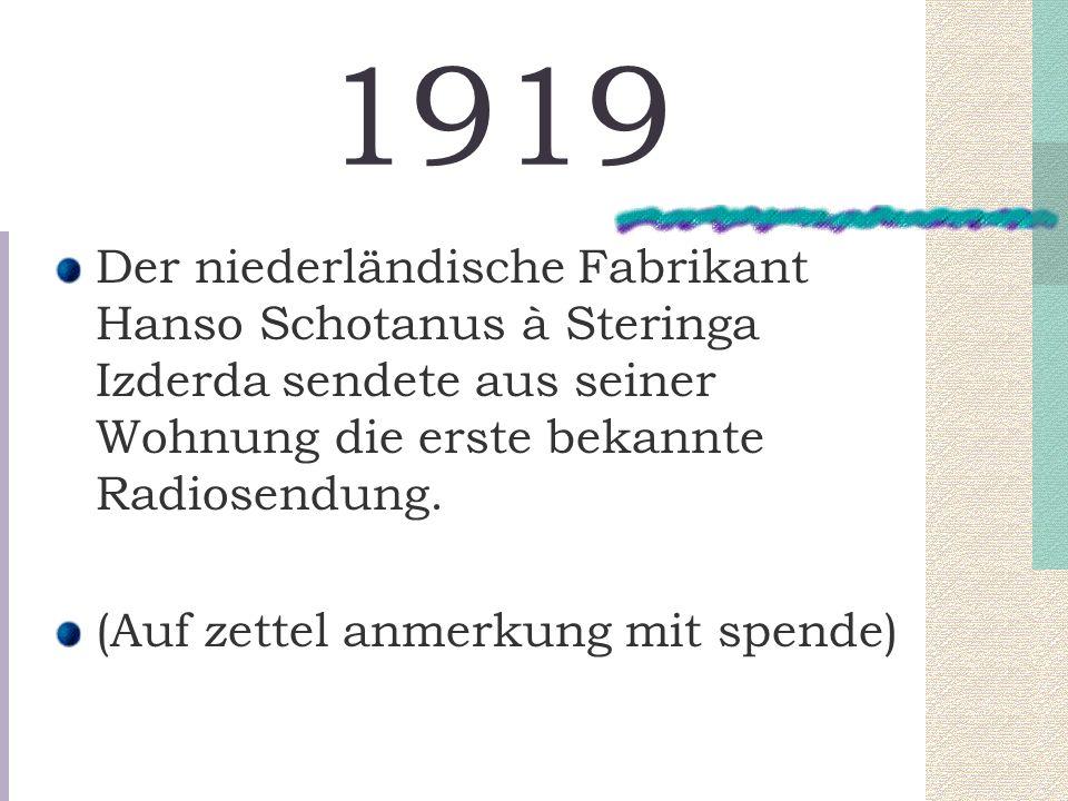 1919 Der niederländische Fabrikant Hanso Schotanus à Steringa Izderda sendete aus seiner Wohnung die erste bekannte Radiosendung.