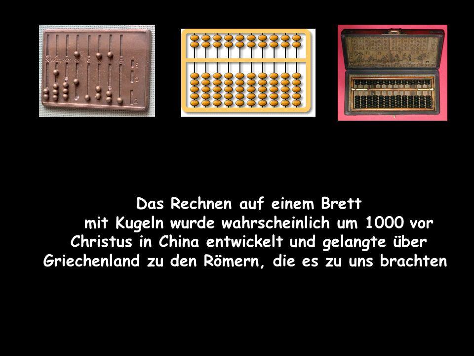Das Rechnen auf einem Brett mit Kugeln wurde wahrscheinlich um 1000 vor Christus in China entwickelt und gelangte über Griechenland zu den Römern, die es zu uns brachten.