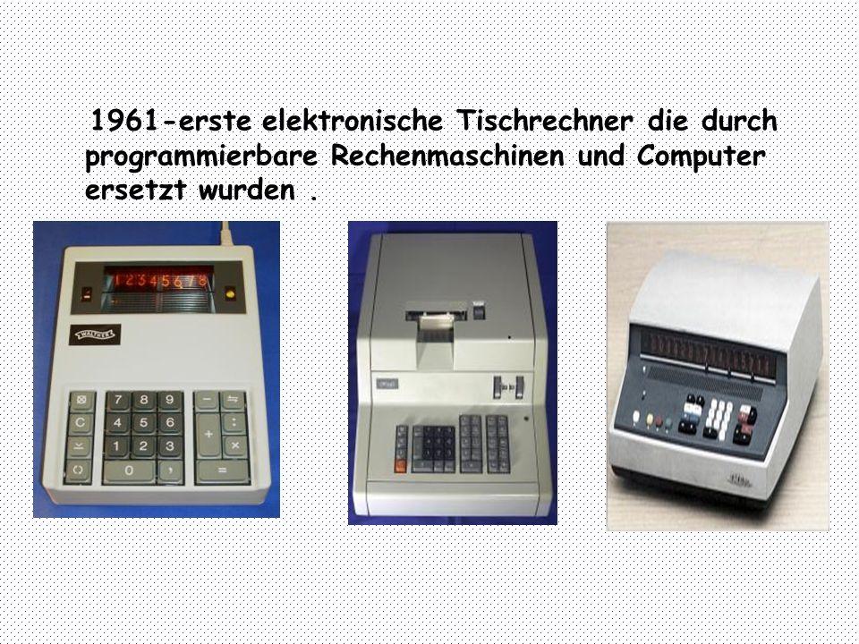 1961-erste elektronische Tischrechner die durch programmierbare Rechenmaschinen und Computer ersetzt wurden .