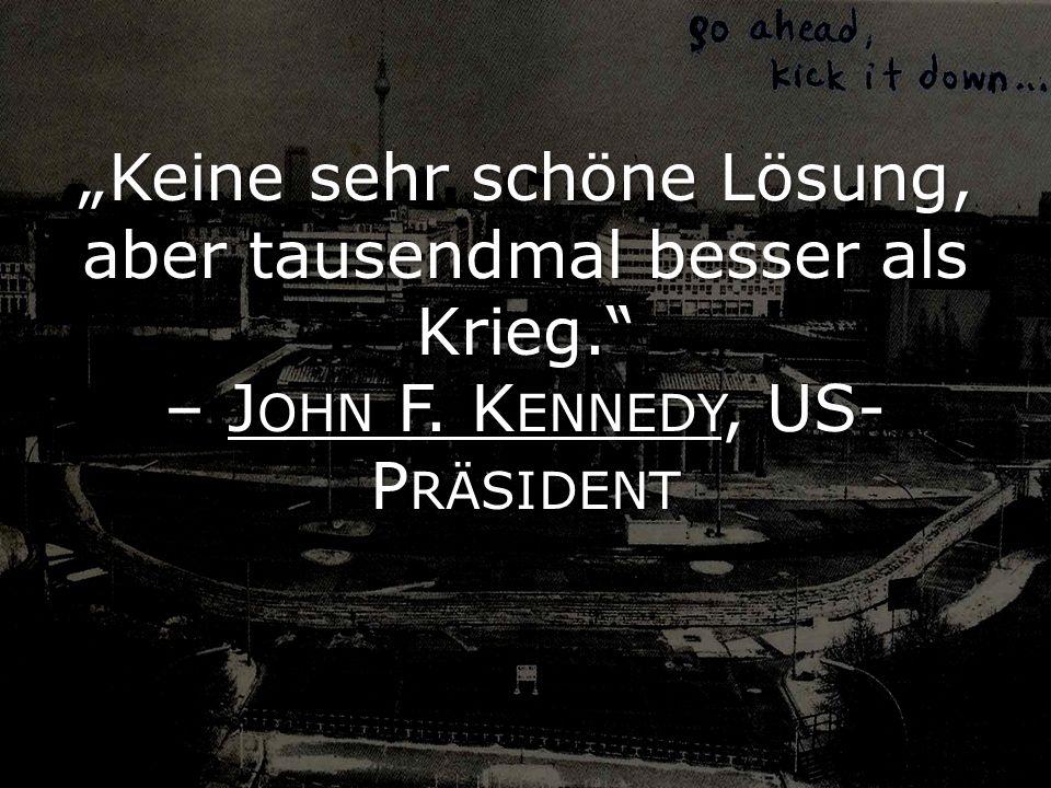 """""""Keine sehr schöne Lösung, aber tausendmal besser als Krieg. – John F. Kennedy, US-Präsident"""
