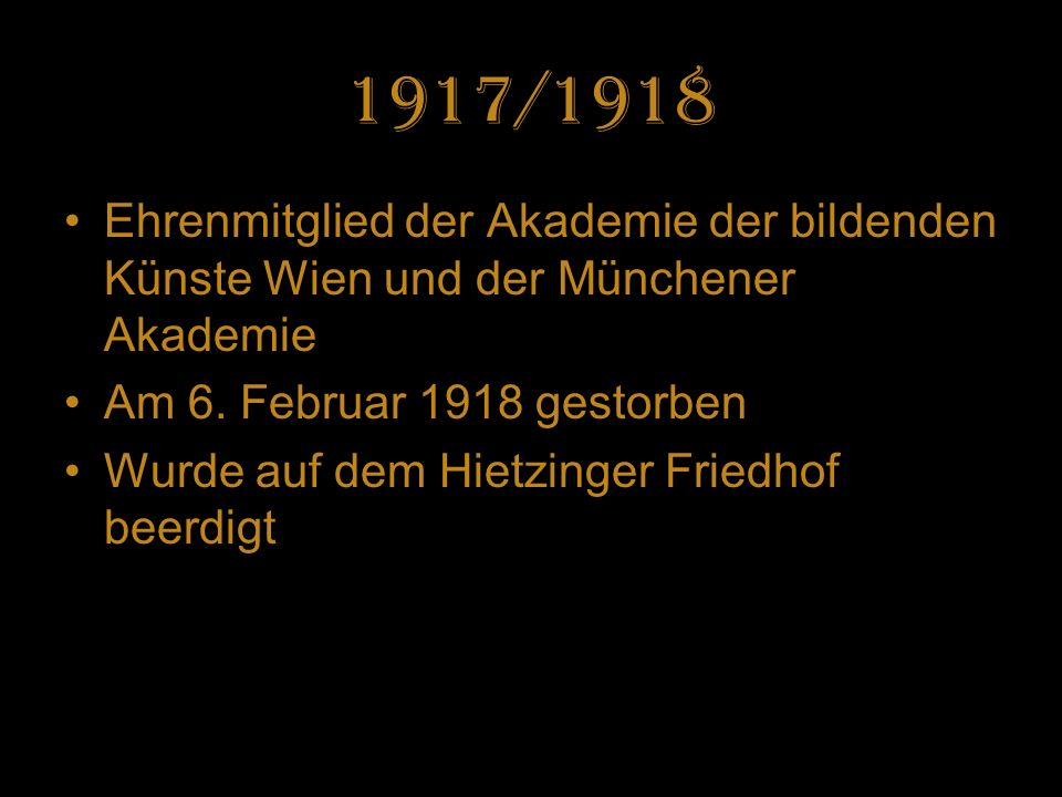 1917/1918 Ehrenmitglied der Akademie der bildenden Künste Wien und der Münchener Akademie. Am 6. Februar 1918 gestorben.