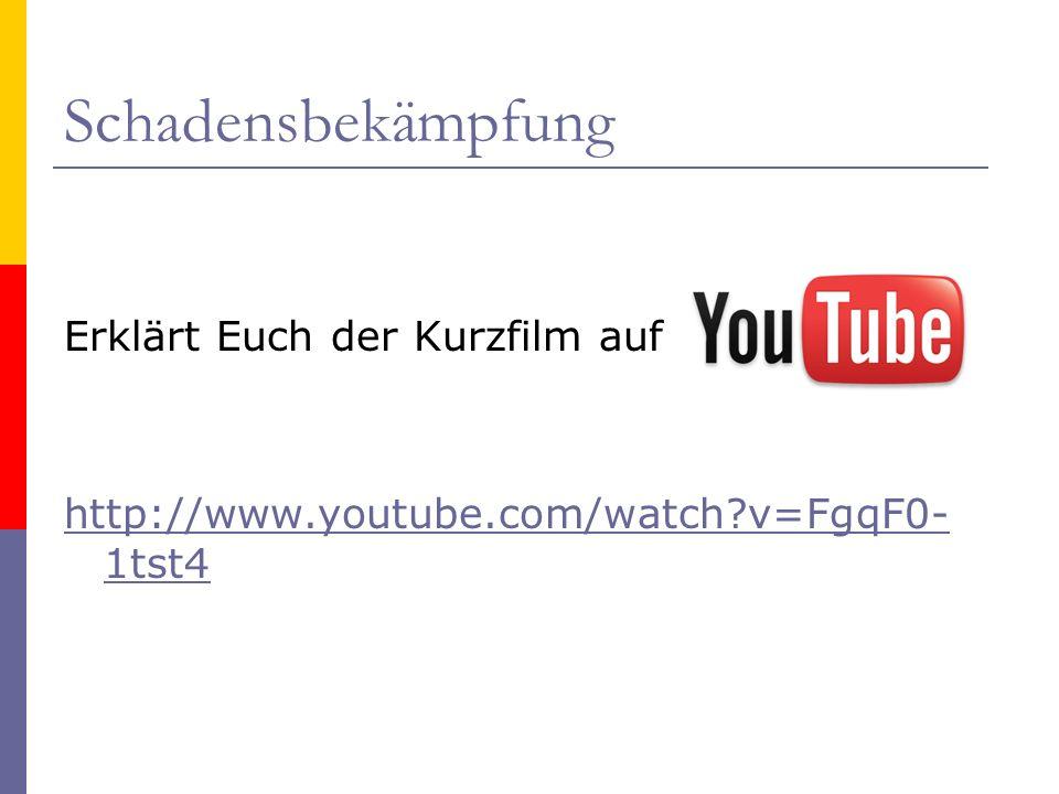 Schadensbekämpfung Erklärt Euch der Kurzfilm auf http://www.youtube.com/watch v=FgqF0-1tst4