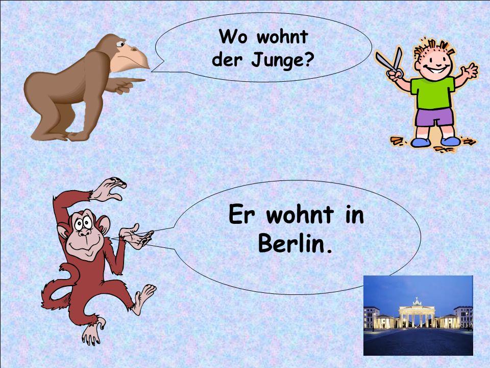 Wo wohnt der Junge Er wohnt in Berlin.