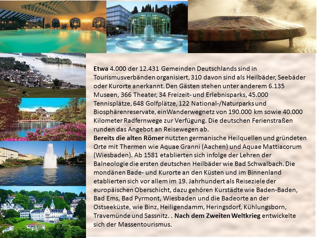 Etwa 4.000 der 12.431 Gemeinden Deutschlands sind in Tourismusverbänden organisiert, 310 davon sind als Heilbäder, Seebäder oder Kurorte anerkannt. Den Gästen stehen unter anderem 6.135 Museen, 366 Theater, 34 Freizeit- und Erlebnisparks, 45.000 Tennisplätze, 648 Golfplätze, 122 National-/Naturparks und Biosphärenreservate, einWanderwegnetz von 190.000 km sowie 40.000 Kilometer Radfernwege zur Verfügung. Die deutschen Ferienstraßen runden das Angebot an Reisewegen ab.