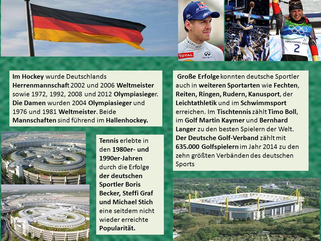 Im Hockey wurde Deutschlands Herrenmannschaft 2002 und 2006 Weltmeister sowie 1972, 1992, 2008 und 2012 Olympiasieger. Die Damen wurden 2004 Olympiasieger und 1976 und 1981 Weltmeister. Beide Mannschaften sind führend im Hallenhockey.