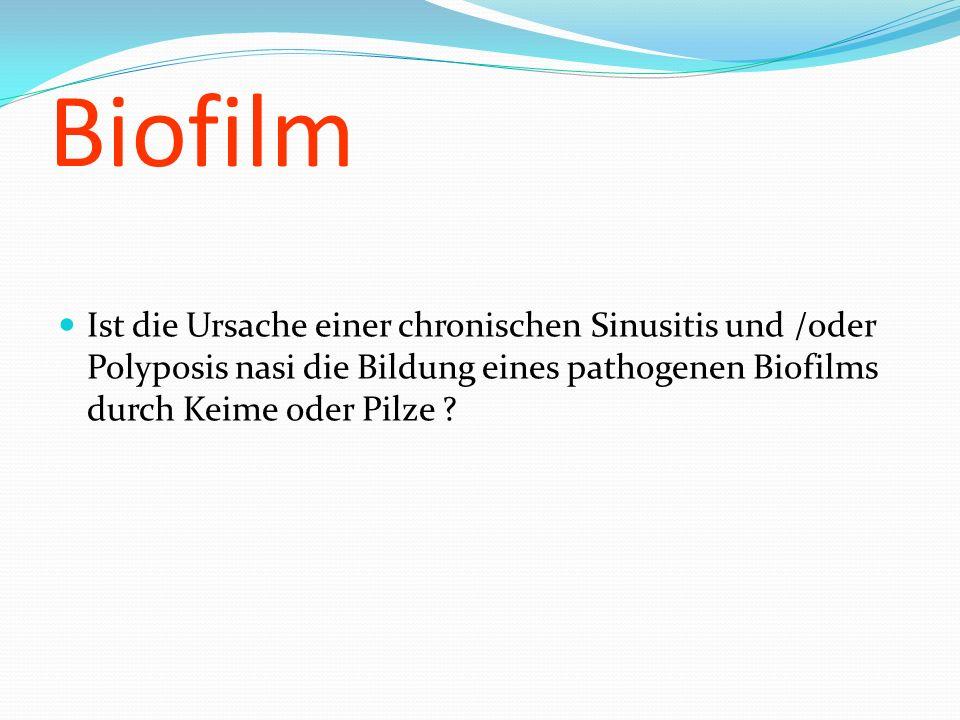 Biofilm Ist die Ursache einer chronischen Sinusitis und /oder Polyposis nasi die Bildung eines pathogenen Biofilms durch Keime oder Pilze