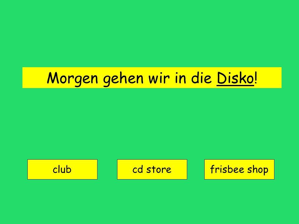 Morgen gehen wir in die Disko!