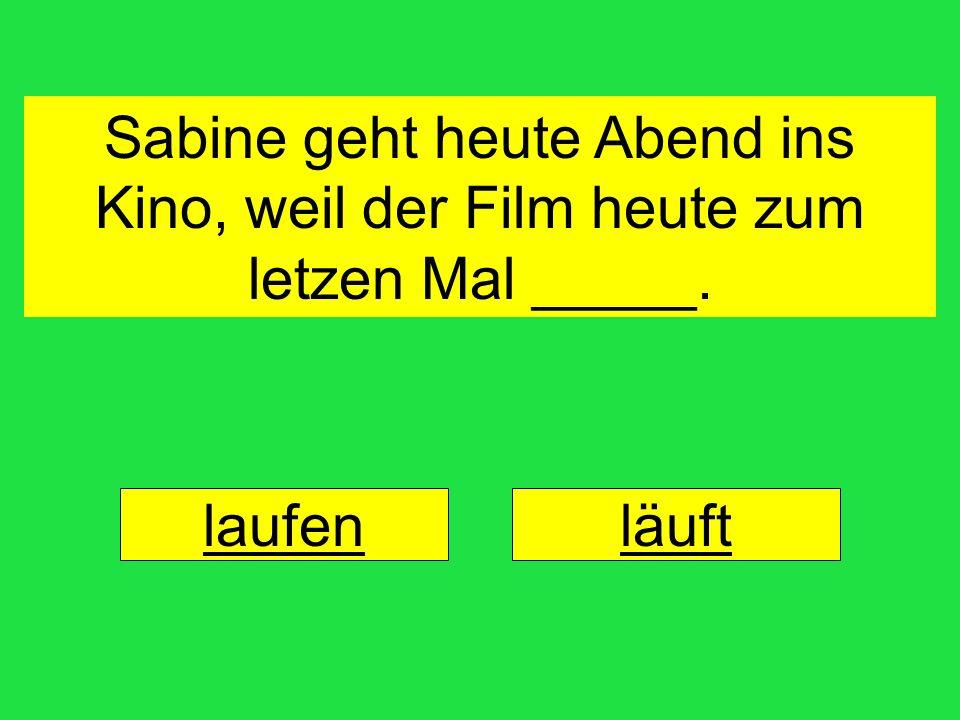 Sabine geht heute Abend ins Kino, weil der Film heute zum letzen Mal _____.